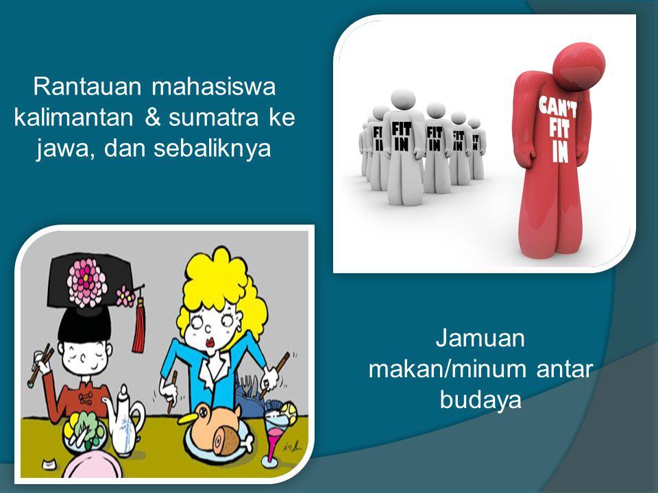 Rantauan mahasiswa kalimantan & sumatra ke jawa, dan sebaliknya Jamuan makan/minum antar budaya