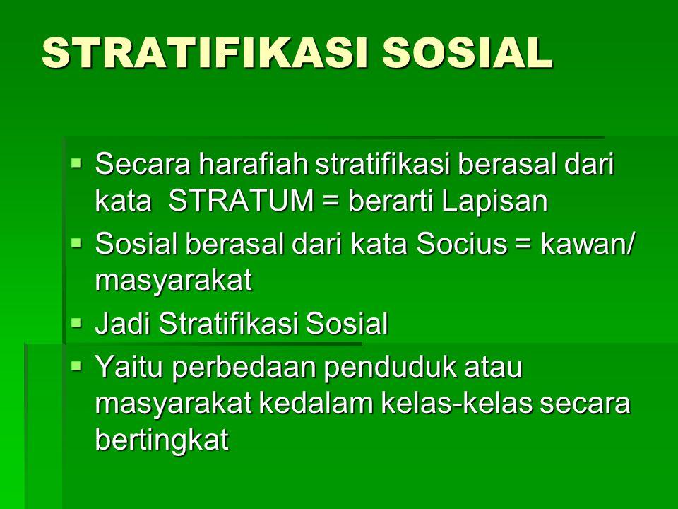 STRATIFIKASI SOSIAL  Secara harafiah stratifikasi berasal dari kata STRATUM = berarti Lapisan  Sosial berasal dari kata Socius = kawan/ masyarakat  Jadi Stratifikasi Sosial  Yaitu perbedaan penduduk atau masyarakat kedalam kelas-kelas secara bertingkat