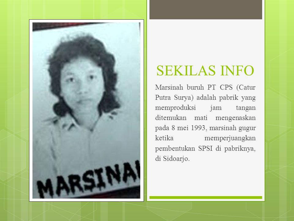 SEKILAS INFO Marsinah buruh PT CPS (Catur Putra Surya) adalah pabrik yang memproduksi jam tangan ditemukan mati mengenaskan pada 8 mei 1993, marsinah gugur ketika memperjuangkan pembentukan SPSI di pabriknya, di Sidoarjo.