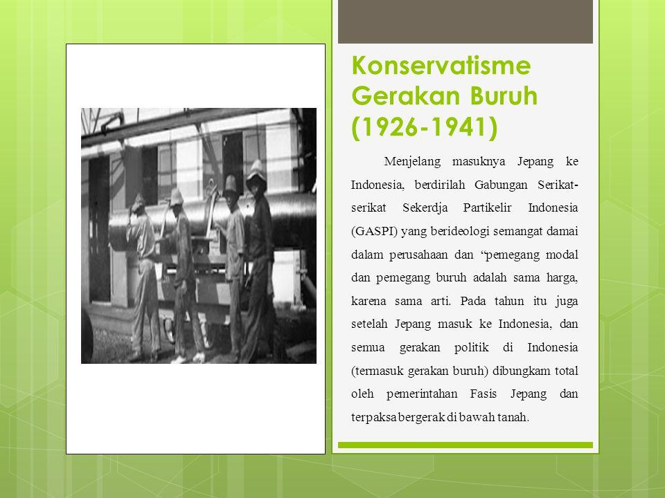 Konservatisme Gerakan Buruh (1926-1941) Menjelang masuknya Jepang ke Indonesia, berdirilah Gabungan Serikat- serikat Sekerdja Partikelir Indonesia (GASPI) yang berideologi semangat damai dalam perusahaan dan pemegang modal dan pemegang buruh adalah sama harga, karena sama arti.