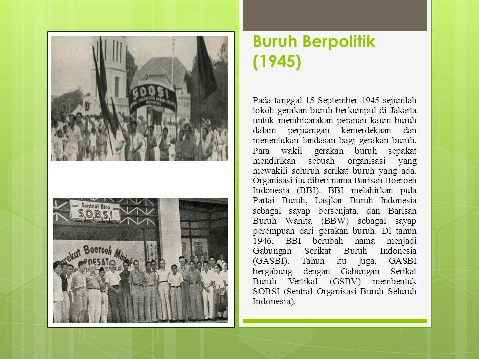Buruh Berpolitik (1945) Pada tanggal 15 September 1945 sejumlah tokoh gerakan buruh berkumpul di Jakarta untuk membicarakan peranan kaum buruh dalam perjuangan kemerdekaan dan menentukan landasan bagi gerakan buruh.