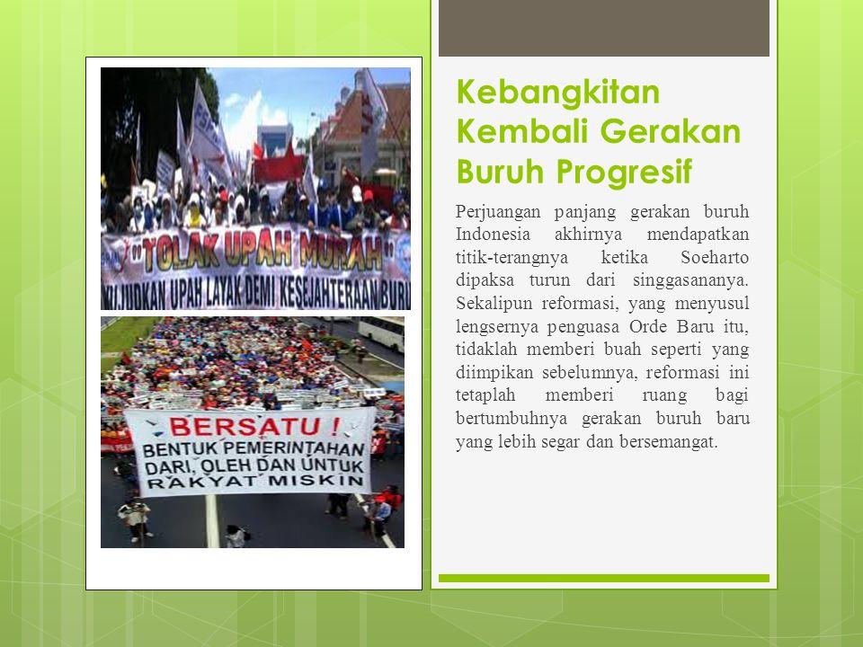 Kebangkitan Kembali Gerakan Buruh Progresif Perjuangan panjang gerakan buruh Indonesia akhirnya mendapatkan titik-terangnya ketika Soeharto dipaksa turun dari singgasananya.
