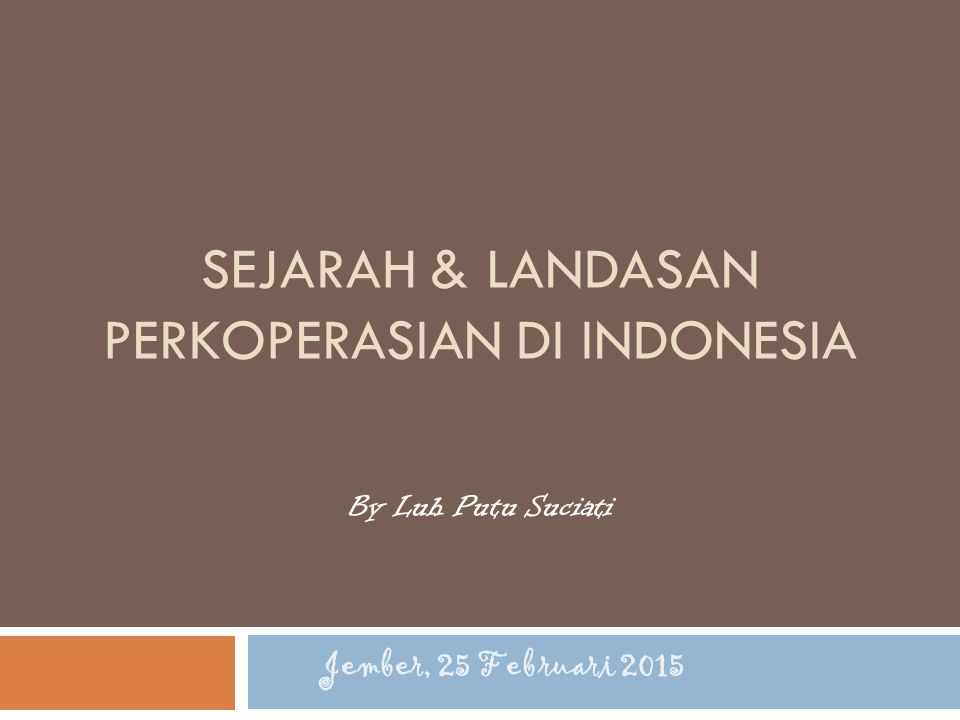 SEJARAH & LANDASAN PERKOPERASIAN DI INDONESIA By Luh Putu Suciati Jember, 25 Februari 2015