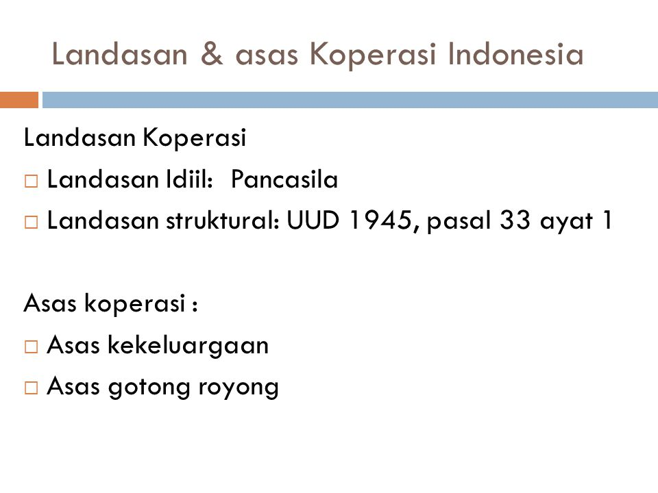 Landasan & asas Koperasi Indonesia Landasan Koperasi  Landasan Idiil: Pancasila  Landasan struktural: UUD 1945, pasal 33 ayat 1 Asas koperasi :  Asas kekeluargaan  Asas gotong royong