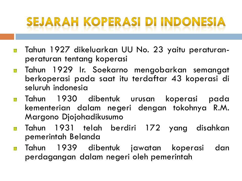 Tahun 1927 dikeluarkan UU No. 23 yaitu peraturan- peraturan tentang koperasi Tahun 1929 Ir. Soekarno mengobarkan semangat berkoperasi pada saat itu te