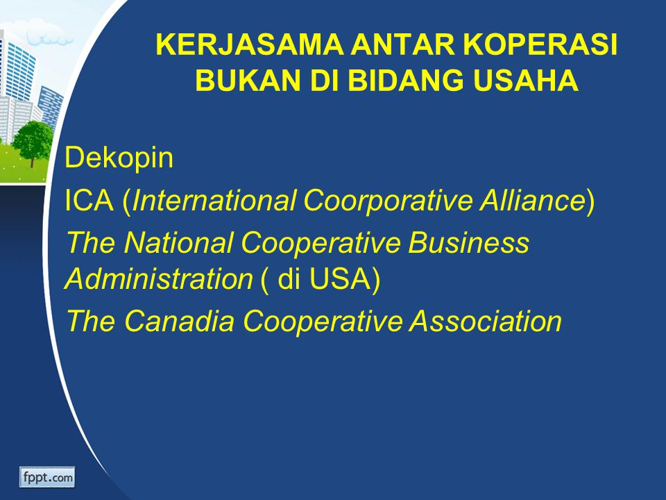 KERJASAMA ANTAR KOPERASI BUKAN DI BIDANG USAHA Dekopin ICA (International Coorporative Alliance) The National Cooperative Business Administration ( di USA) The Canadia Cooperative Association