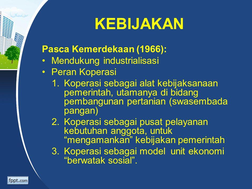 KEBIJAKAN Pasca Kemerdekaan (1966): Mendukung industrialisasi Peran Koperasi 1.Koperasi sebagai alat kebijaksanaan pemerintah, utamanya di bidang pemb