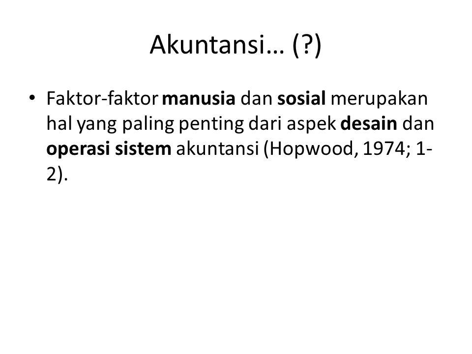 Akuntansi… (?) Faktor-faktor manusia dan sosial merupakan hal yang paling penting dari aspek desain dan operasi sistem akuntansi (Hopwood, 1974; 1- 2)