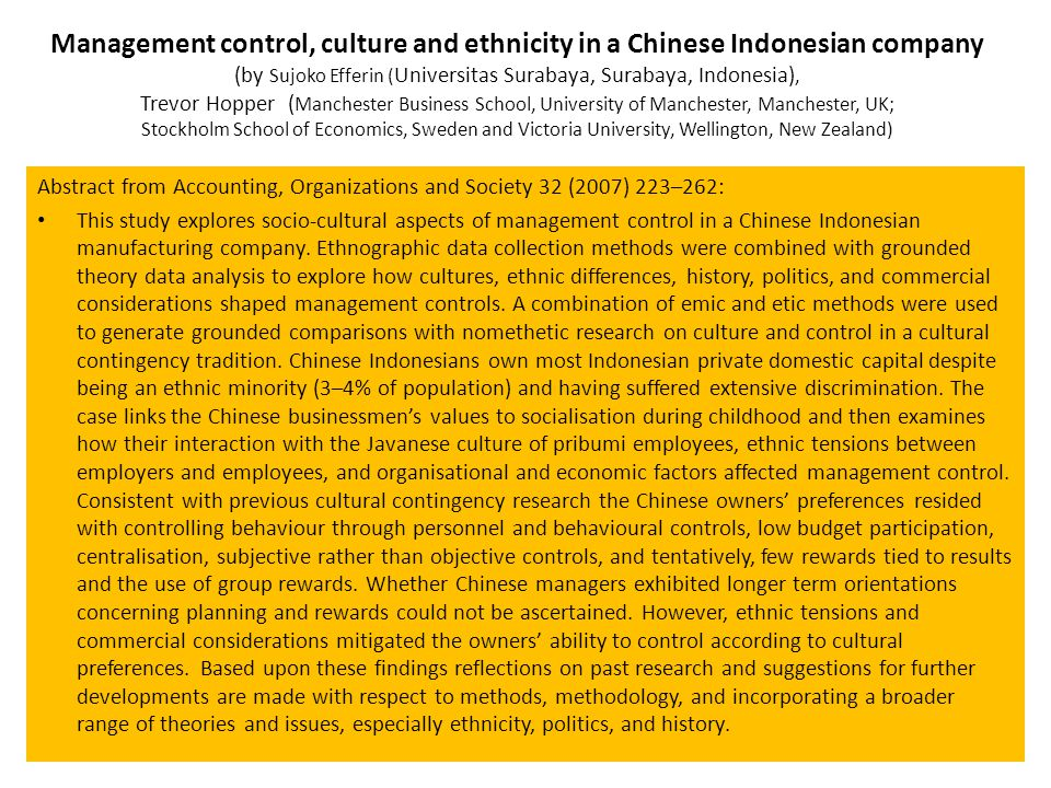 Management control, culture and ethnicity in a Chinese Indonesian company (by Sujoko Efferin ( Universitas Surabaya, Surabaya, Indonesia), Trevor Hopper ( Manchester Business School, University of Manchester, Manchester, UK; Stockholm School of Economics, Sweden and Victoria University, Wellington, New Zealand) Abstract from Accounting, Organizations and Society 32 (2007) 223–262: This study explores socio-cultural aspects of management control in a Chinese Indonesian manufacturing company.