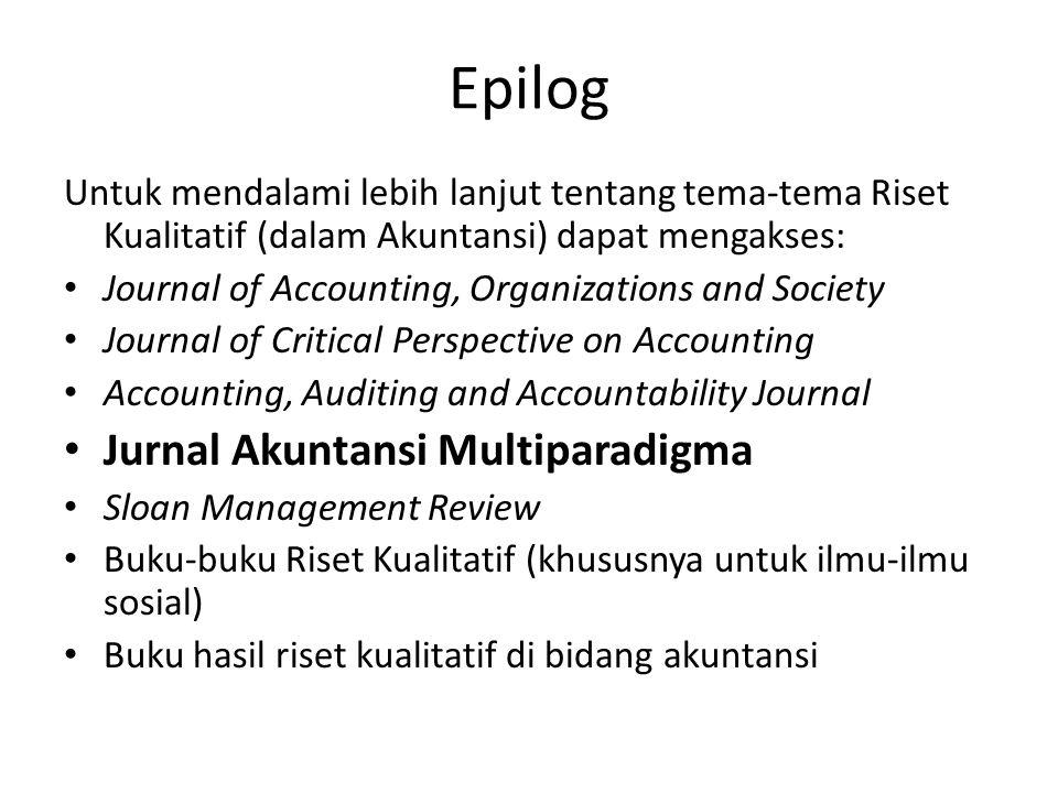 Epilog Untuk mendalami lebih lanjut tentang tema-tema Riset Kualitatif (dalam Akuntansi) dapat mengakses: Journal of Accounting, Organizations and Soc