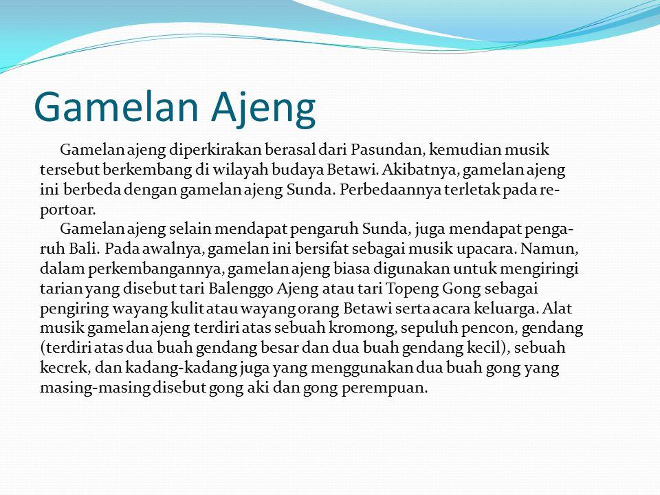 Gamelan Ajeng Gamelan ajeng diperkirakan berasal dari Pasundan, kemudian musik tersebut berkembang di wilayah budaya Betawi.