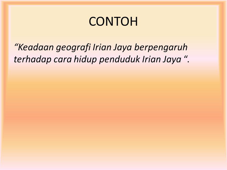 """CONTOH """"Keadaan geografi Irian Jaya berpengaruh terhadap cara hidup penduduk Irian Jaya """"."""
