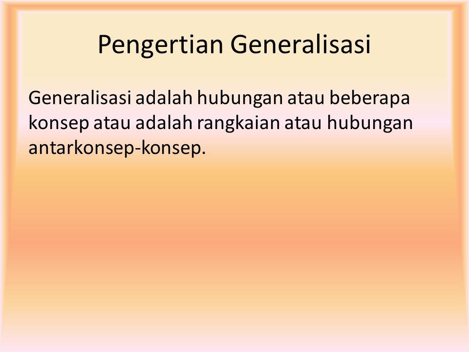 Pengertian Generalisasi Generalisasi adalah hubungan atau beberapa konsep atau adalah rangkaian atau hubungan antarkonsep-konsep.