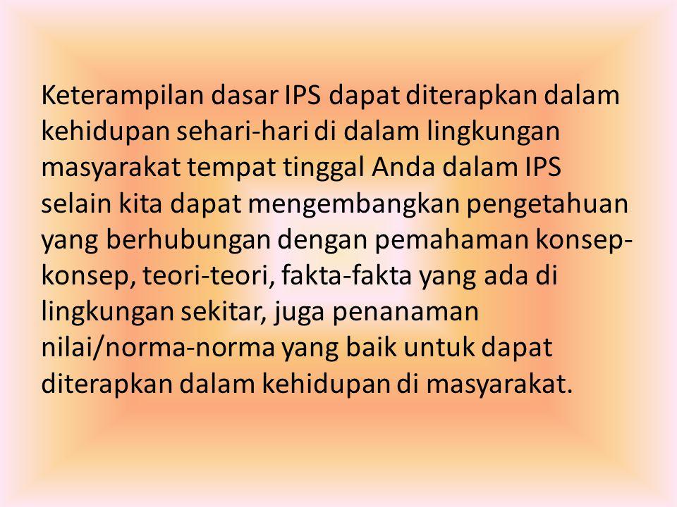 Keterampilan dasar IPS dapat diterapkan dalam kehidupan sehari-hari di dalam lingkungan masyarakat tempat tinggal Anda dalam IPS selain kita dapat men