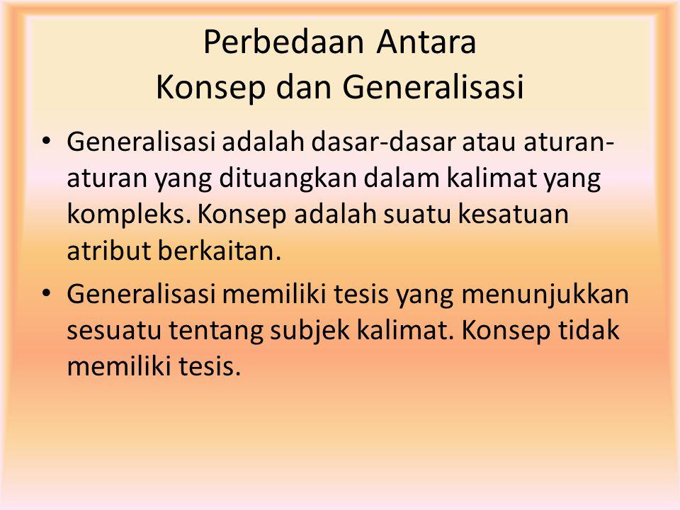 Perbedaan Antara Konsep dan Generalisasi Generalisasi adalah dasar-dasar atau aturan- aturan yang dituangkan dalam kalimat yang kompleks. Konsep adala