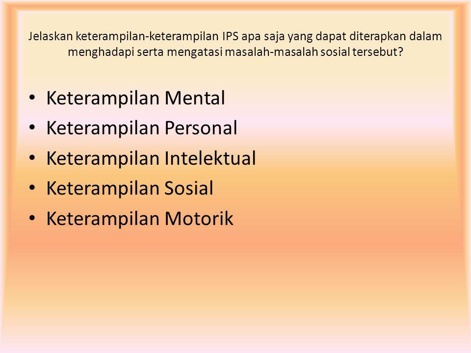 Jelaskan keterampilan-keterampilan IPS apa saja yang dapat diterapkan dalam menghadapi serta mengatasi masalah-masalah sosial tersebut? Keterampilan M
