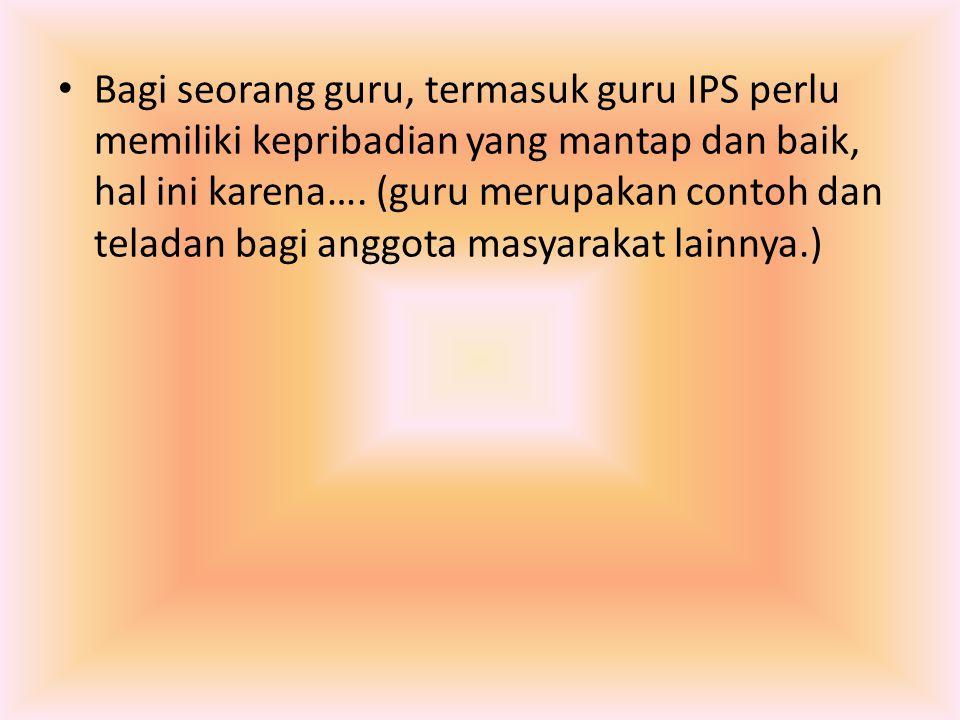 Bagi seorang guru, termasuk guru IPS perlu memiliki kepribadian yang mantap dan baik, hal ini karena…. (guru merupakan contoh dan teladan bagi anggota