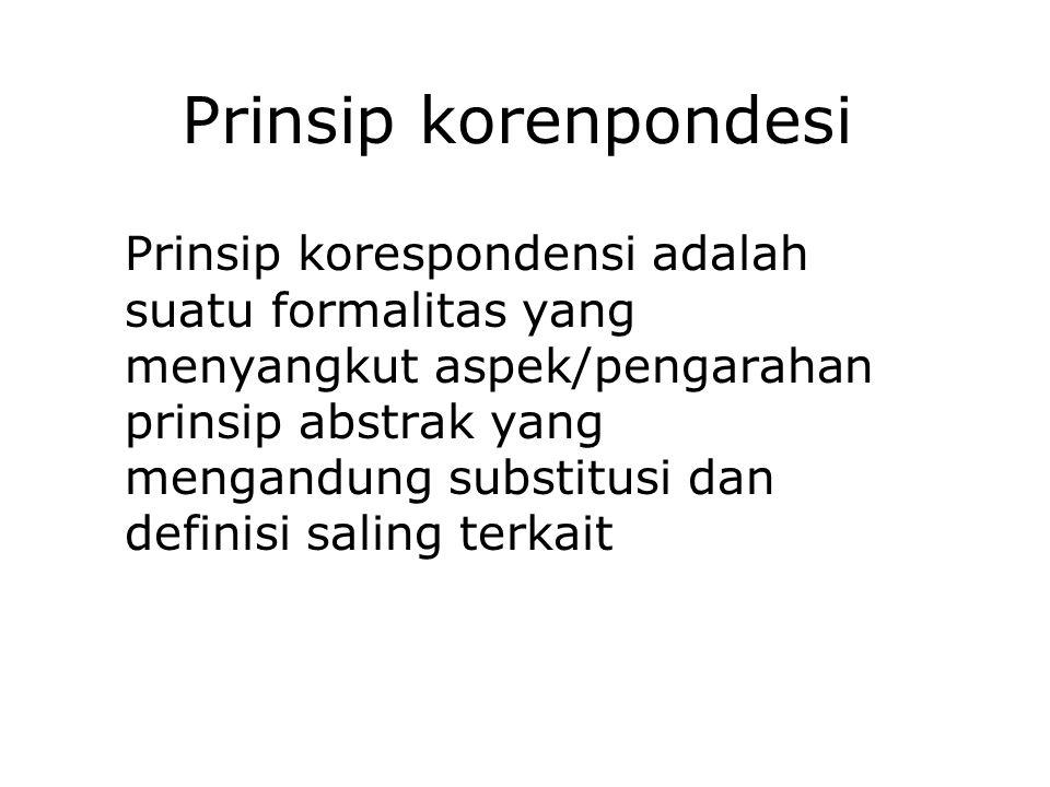 Prinsip korenpondesi Prinsip korespondensi adalah suatu formalitas yang menyangkut aspek/pengarahan prinsip abstrak yang mengandung substitusi dan def
