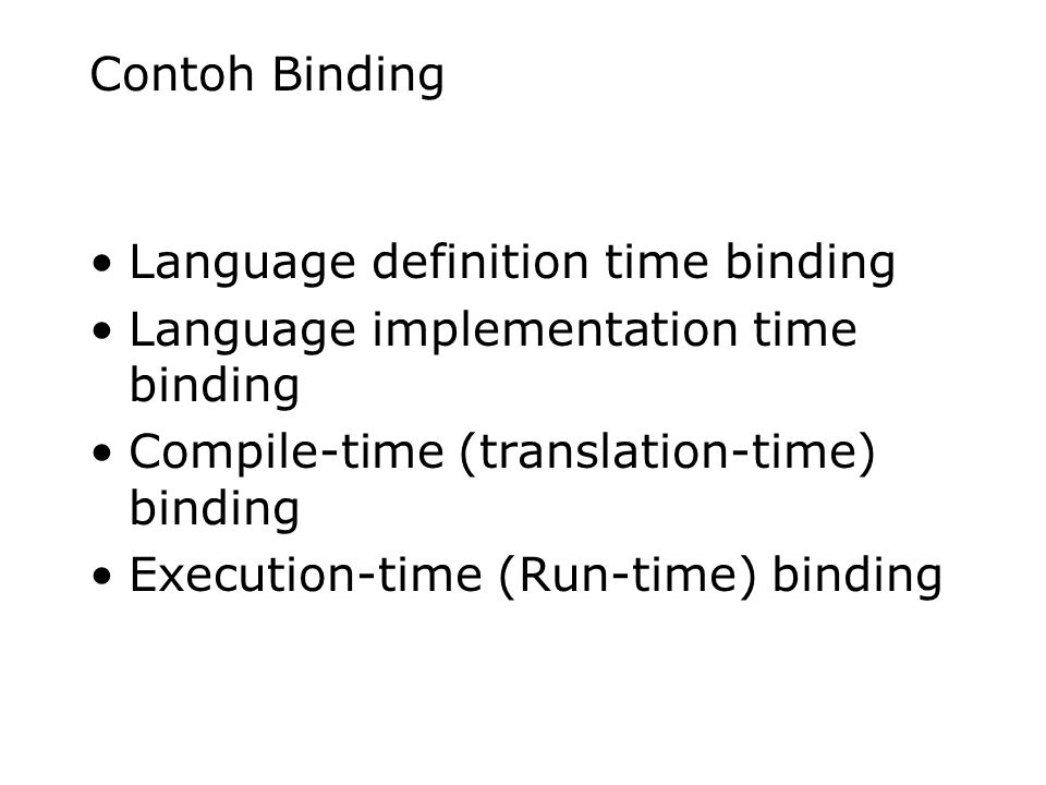 Contoh Binding Language definition time binding Language implementation time binding Compile-time (translation-time) binding Execution-time (Run-time)