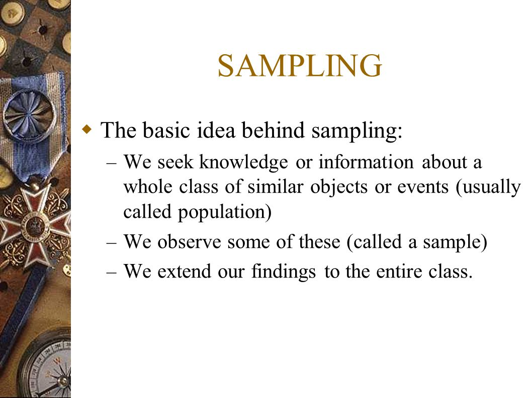 SAMPLING  The basic idea behind sampling: – We seek knowledge or information about a whole class of similar objects or events (usually called populat