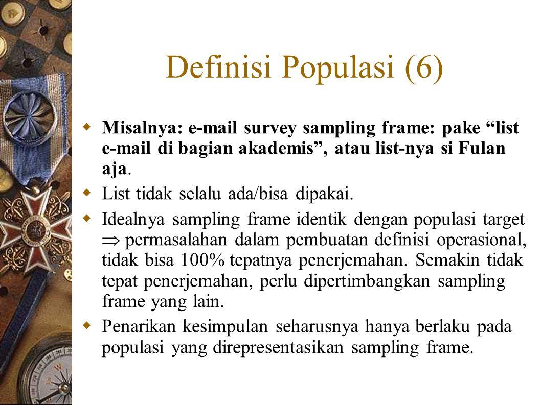 Definisi Populasi (6)  Misalnya: e-mail survey sampling frame: pake list e-mail di bagian akademis , atau list-nya si Fulan aja.