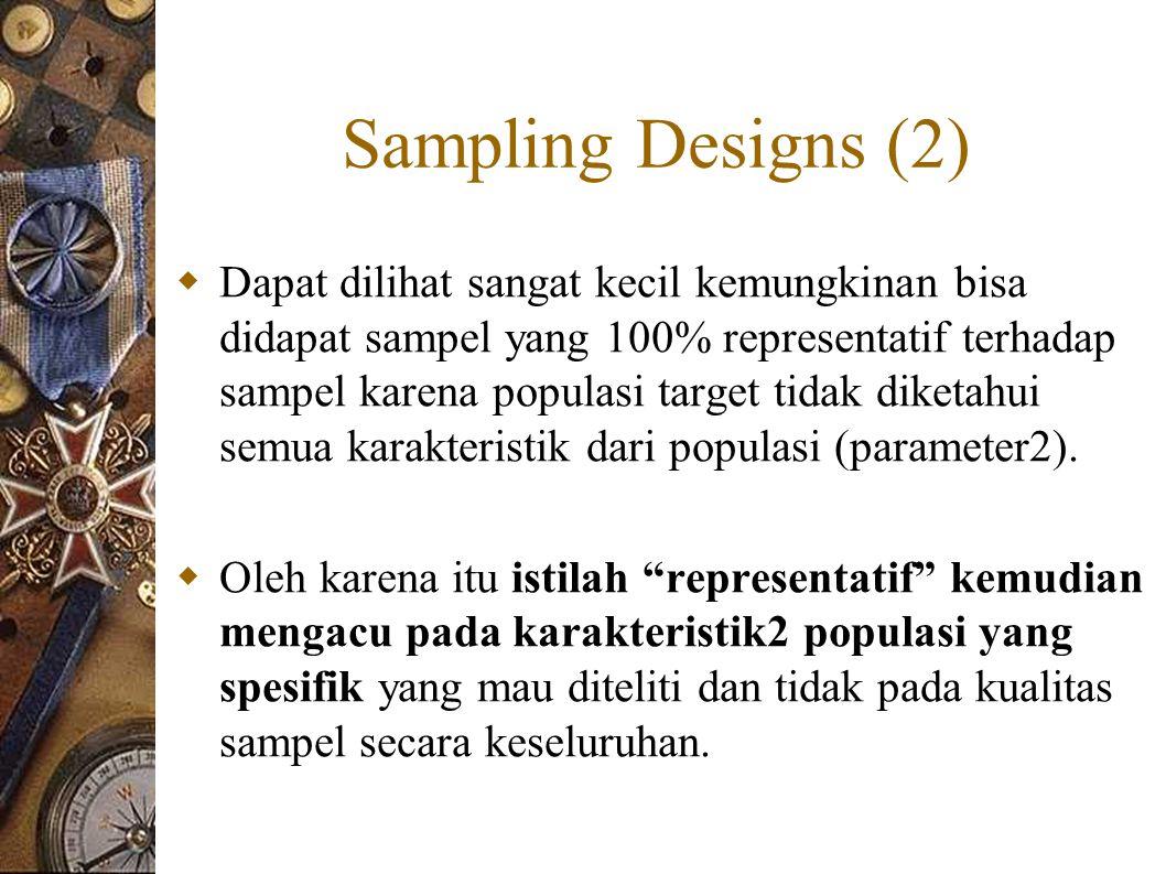 Sampling Designs (2)  Dapat dilihat sangat kecil kemungkinan bisa didapat sampel yang 100% representatif terhadap sampel karena populasi target tidak diketahui semua karakteristik dari populasi (parameter2).