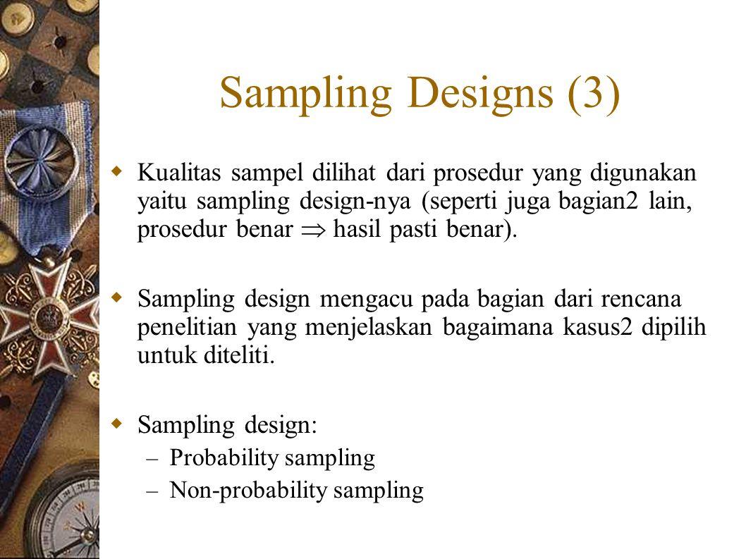 Sampling Designs (3)  Kualitas sampel dilihat dari prosedur yang digunakan yaitu sampling design-nya (seperti juga bagian2 lain, prosedur benar  hasil pasti benar).