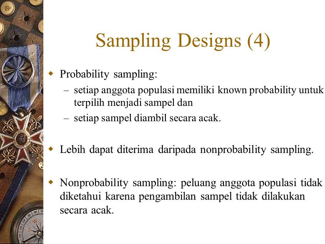 Sampling Designs (4)  Probability sampling: – setiap anggota populasi memiliki known probability untuk terpilih menjadi sampel dan – setiap sampel diambil secara acak.
