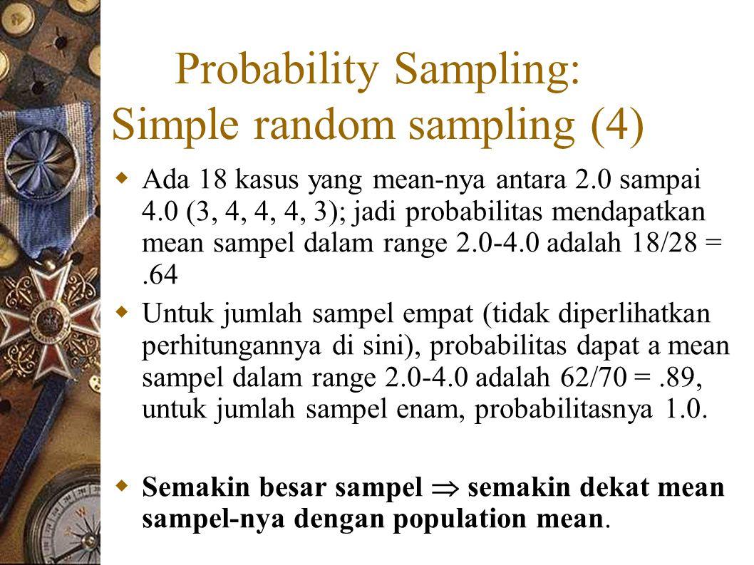 Probability Sampling: Simple random sampling (4)  Ada 18 kasus yang mean-nya antara 2.0 sampai 4.0 (3, 4, 4, 4, 3); jadi probabilitas mendapatkan mean sampel dalam range 2.0-4.0 adalah 18/28 =.64  Untuk jumlah sampel empat (tidak diperlihatkan perhitungannya di sini), probabilitas dapat a mean sampel dalam range 2.0-4.0 adalah 62/70 =.89, untuk jumlah sampel enam, probabilitasnya 1.0.