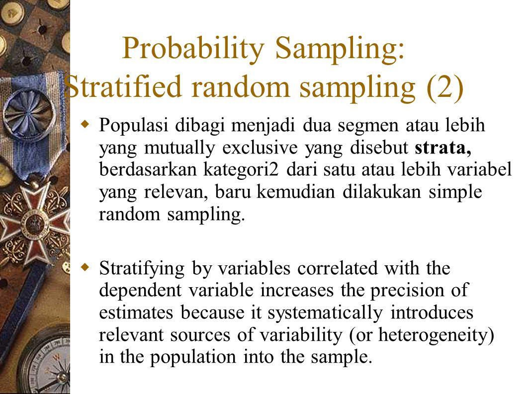 Probability Sampling: Stratified random sampling (2)  Populasi dibagi menjadi dua segmen atau lebih yang mutually exclusive yang disebut strata, berdasarkan kategori2 dari satu atau lebih variabel yang relevan, baru kemudian dilakukan simple random sampling.