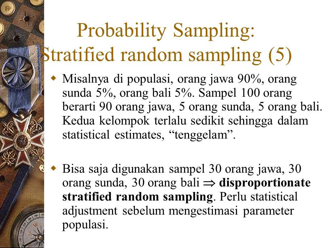 Probability Sampling: Stratified random sampling (5)  Misalnya di populasi, orang jawa 90%, orang sunda 5%, orang bali 5%.
