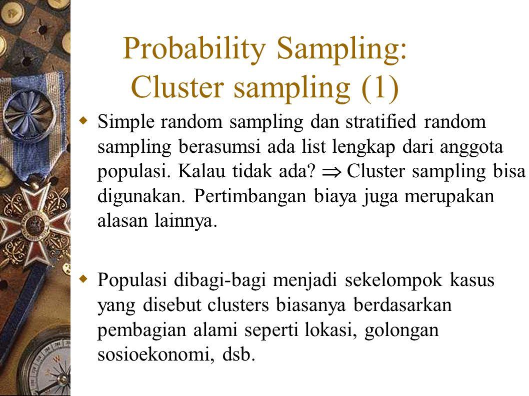 Probability Sampling: Cluster sampling (1)  Simple random sampling dan stratified random sampling berasumsi ada list lengkap dari anggota populasi.
