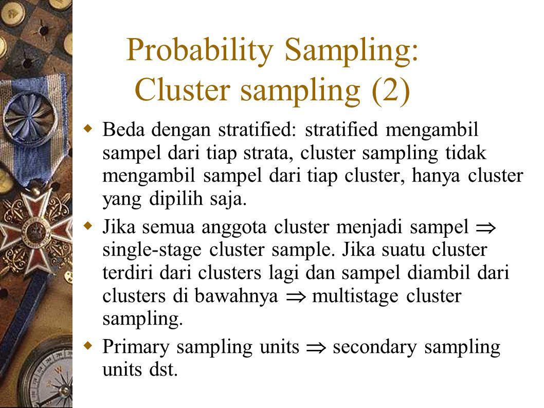 Probability Sampling: Cluster sampling (2)  Beda dengan stratified: stratified mengambil sampel dari tiap strata, cluster sampling tidak mengambil sampel dari tiap cluster, hanya cluster yang dipilih saja.