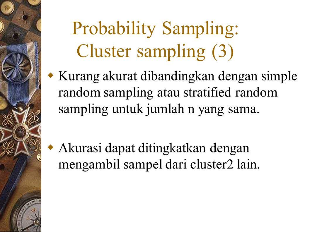 Probability Sampling: Cluster sampling (3)  Kurang akurat dibandingkan dengan simple random sampling atau stratified random sampling untuk jumlah n yang sama.