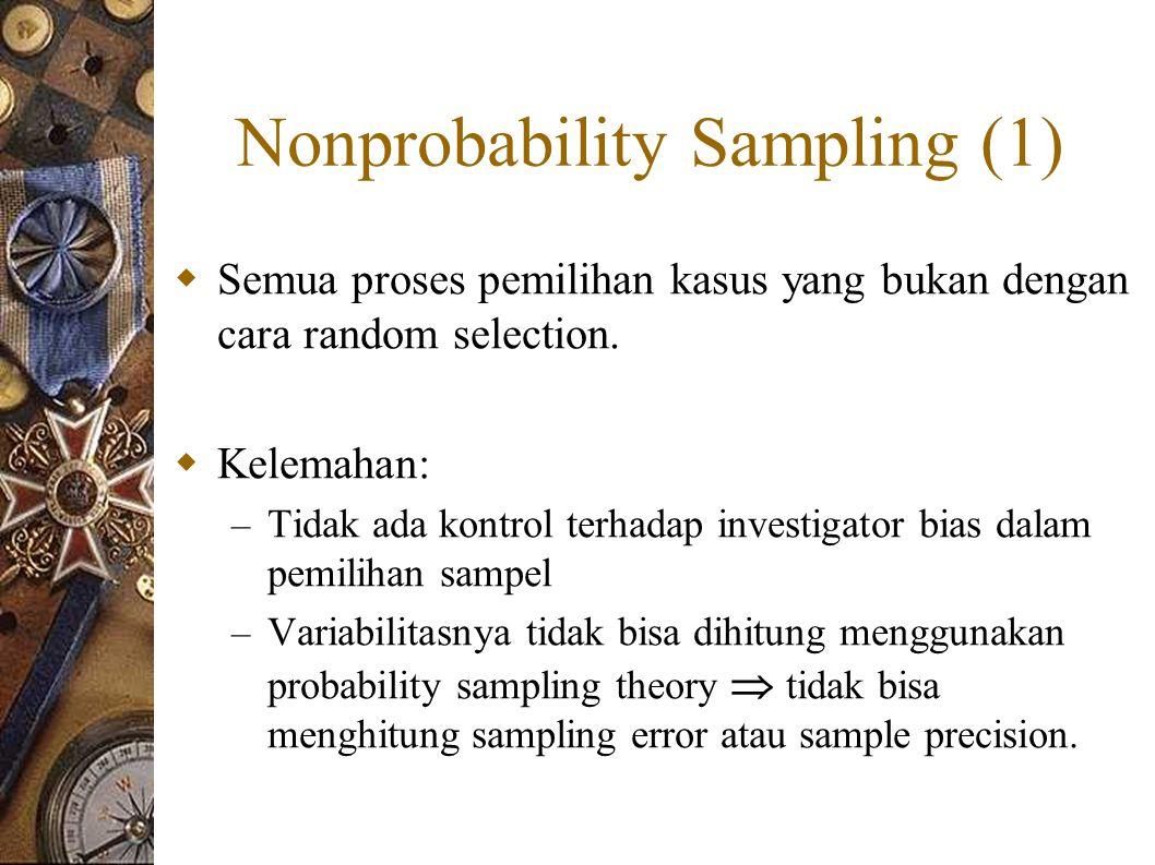 Nonprobability Sampling (1)  Semua proses pemilihan kasus yang bukan dengan cara random selection.