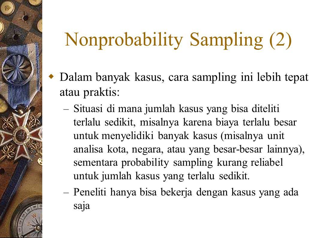 Nonprobability Sampling (2)  Dalam banyak kasus, cara sampling ini lebih tepat atau praktis: – Situasi di mana jumlah kasus yang bisa diteliti terlalu sedikit, misalnya karena biaya terlalu besar untuk menyelidiki banyak kasus (misalnya unit analisa kota, negara, atau yang besar-besar lainnya), sementara probability sampling kurang reliabel untuk jumlah kasus yang terlalu sedikit.
