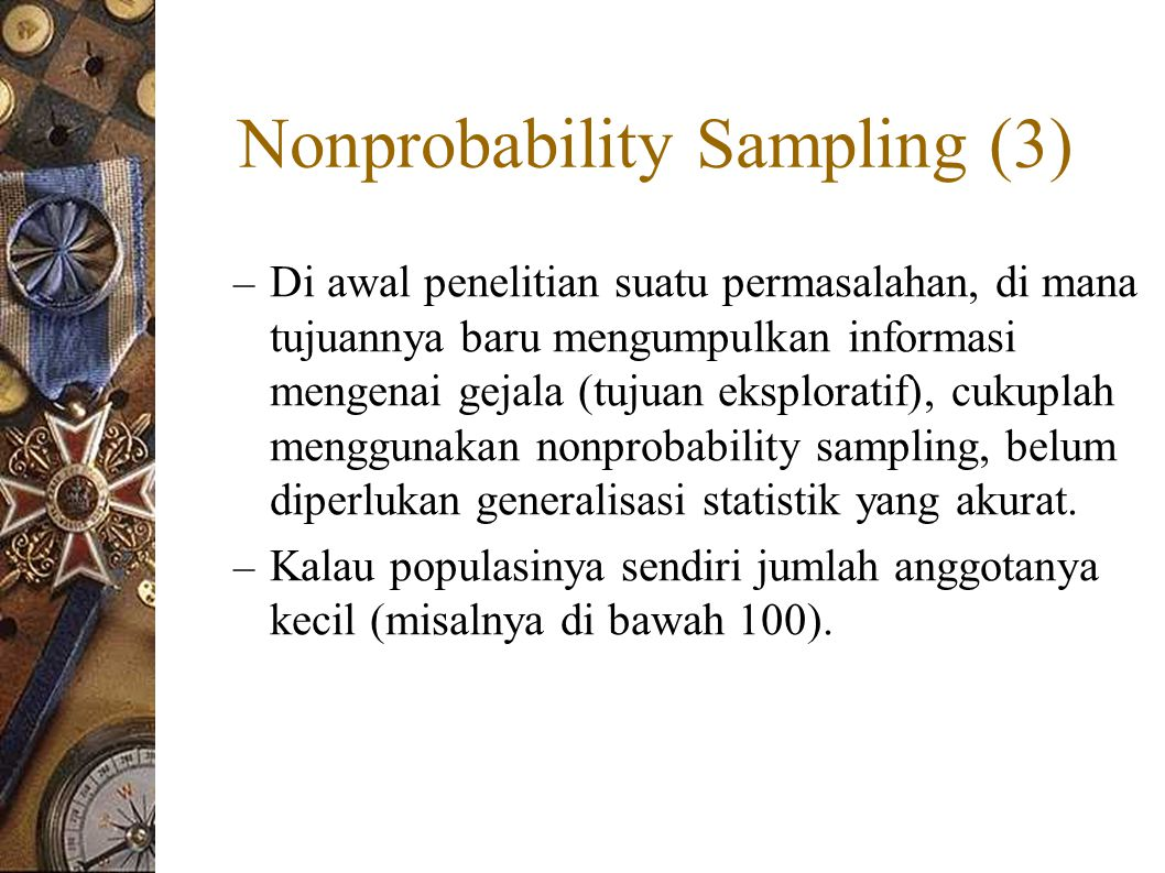 Nonprobability Sampling (3) – Di awal penelitian suatu permasalahan, di mana tujuannya baru mengumpulkan informasi mengenai gejala (tujuan eksploratif), cukuplah menggunakan nonprobability sampling, belum diperlukan generalisasi statistik yang akurat.