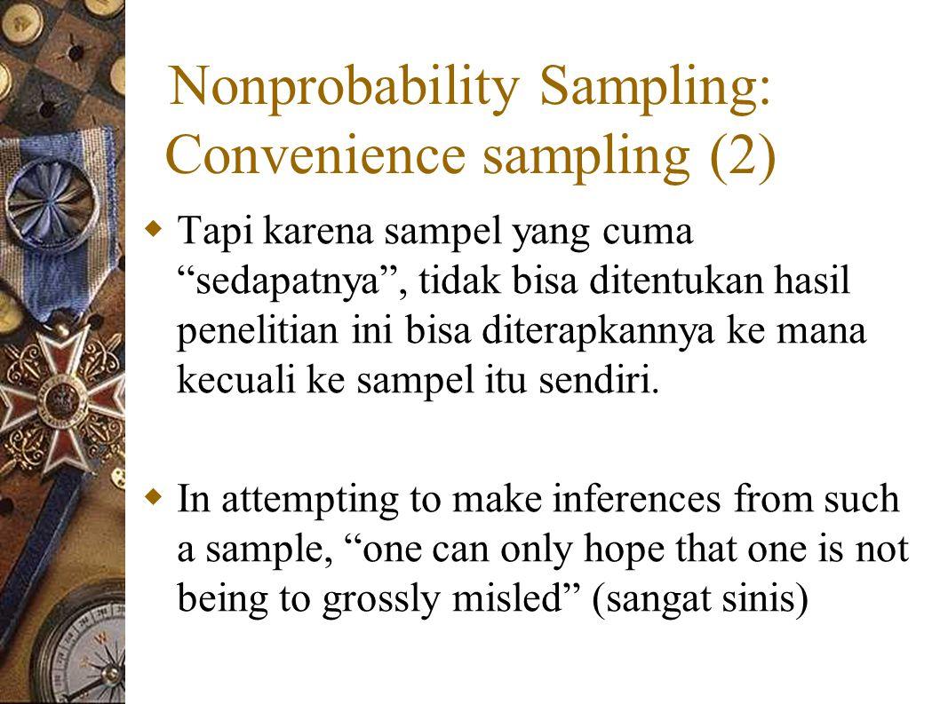 Nonprobability Sampling: Convenience sampling (2)  Tapi karena sampel yang cuma sedapatnya , tidak bisa ditentukan hasil penelitian ini bisa diterapkannya ke mana kecuali ke sampel itu sendiri.