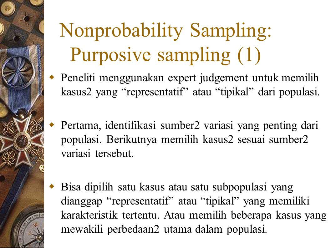 Nonprobability Sampling: Purposive sampling (1)  Peneliti menggunakan expert judgement untuk memilih kasus2 yang representatif atau tipikal dari populasi.