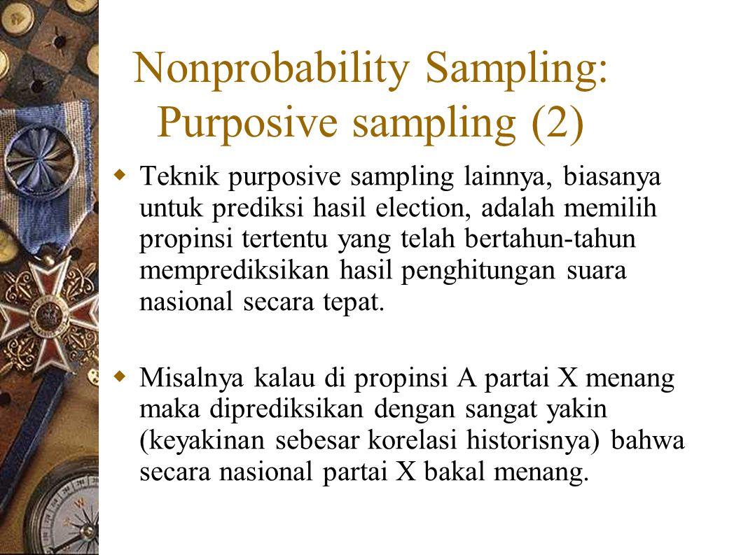 Nonprobability Sampling: Purposive sampling (2)  Teknik purposive sampling lainnya, biasanya untuk prediksi hasil election, adalah memilih propinsi tertentu yang telah bertahun-tahun memprediksikan hasil penghitungan suara nasional secara tepat.