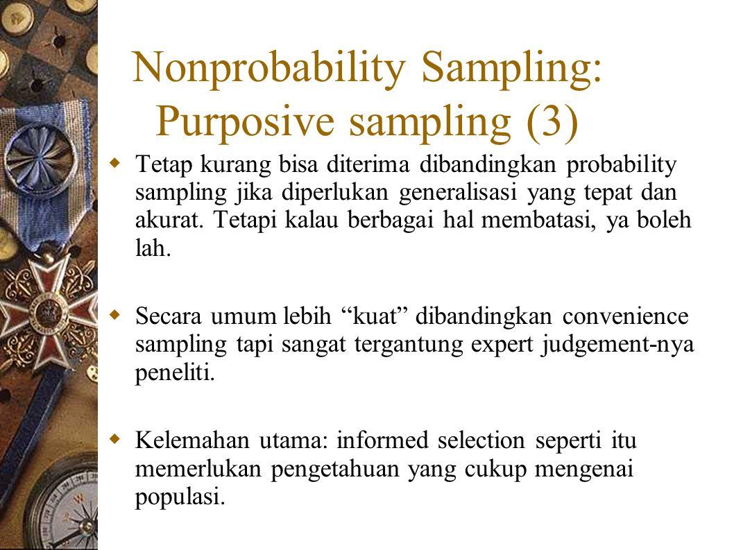 Nonprobability Sampling: Purposive sampling (3)  Tetap kurang bisa diterima dibandingkan probability sampling jika diperlukan generalisasi yang tepat dan akurat.