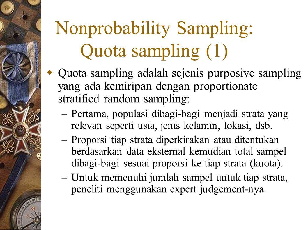 Nonprobability Sampling: Quota sampling (1)  Quota sampling adalah sejenis purposive sampling yang ada kemiripan dengan proportionate stratified random sampling: – Pertama, populasi dibagi-bagi menjadi strata yang relevan seperti usia, jenis kelamin, lokasi, dsb.