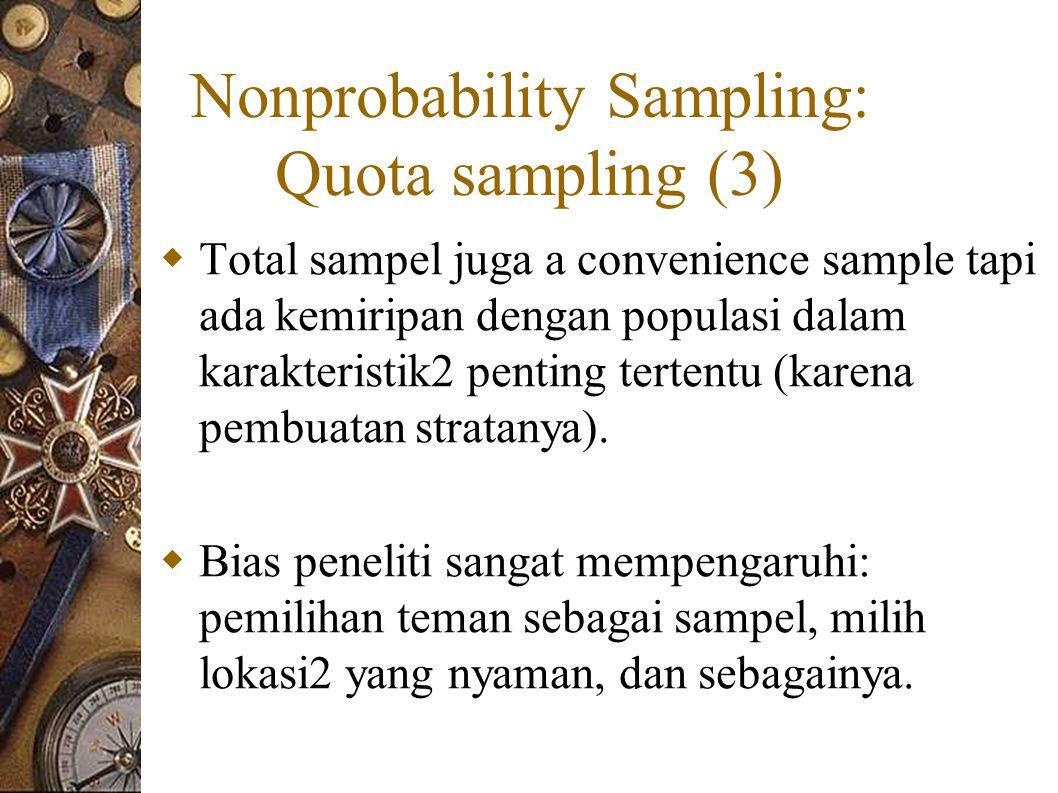 Nonprobability Sampling: Quota sampling (3)  Total sampel juga a convenience sample tapi ada kemiripan dengan populasi dalam karakteristik2 penting tertentu (karena pembuatan stratanya).