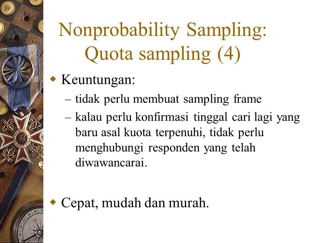 Nonprobability Sampling: Quota sampling (4)  Keuntungan: – tidak perlu membuat sampling frame – kalau perlu konfirmasi tinggal cari lagi yang baru asal kuota terpenuhi, tidak perlu menghubungi responden yang telah diwawancarai.