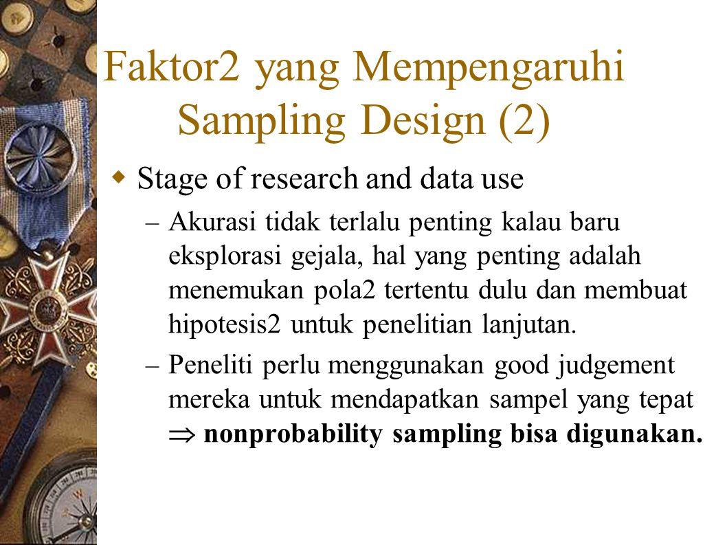 Faktor2 yang Mempengaruhi Sampling Design (2)  Stage of research and data use – Akurasi tidak terlalu penting kalau baru eksplorasi gejala, hal yang penting adalah menemukan pola2 tertentu dulu dan membuat hipotesis2 untuk penelitian lanjutan.