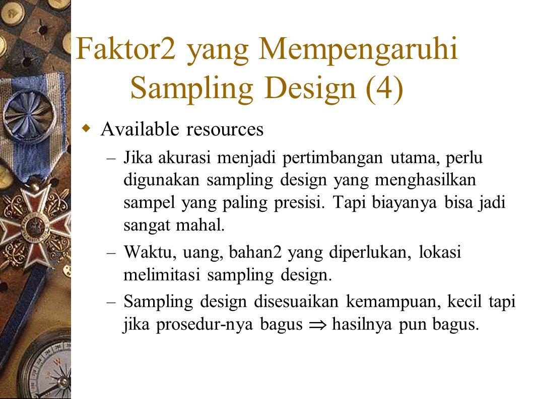 Faktor2 yang Mempengaruhi Sampling Design (4)  Available resources – Jika akurasi menjadi pertimbangan utama, perlu digunakan sampling design yang menghasilkan sampel yang paling presisi.