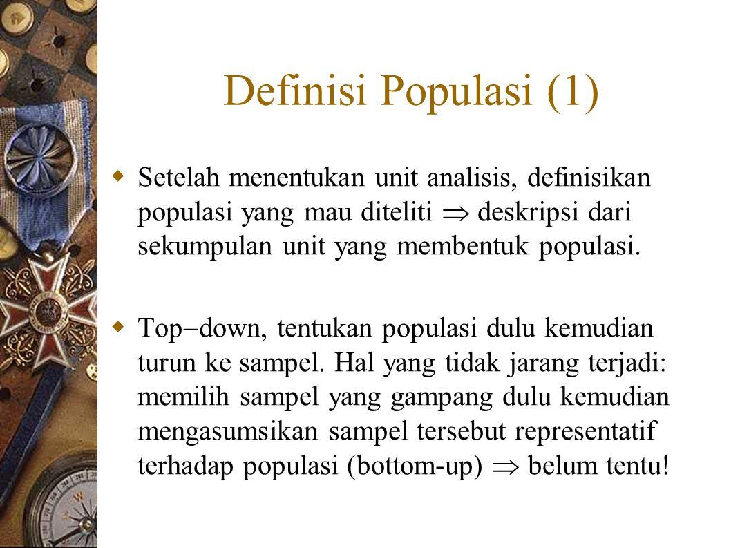 Definisi Populasi (1)  Setelah menentukan unit analisis, definisikan populasi yang mau diteliti  deskripsi dari sekumpulan unit yang membentuk populasi.