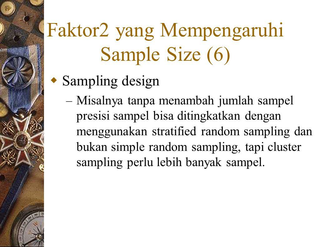 Faktor2 yang Mempengaruhi Sample Size (6)  Sampling design – Misalnya tanpa menambah jumlah sampel presisi sampel bisa ditingkatkan dengan menggunakan stratified random sampling dan bukan simple random sampling, tapi cluster sampling perlu lebih banyak sampel.