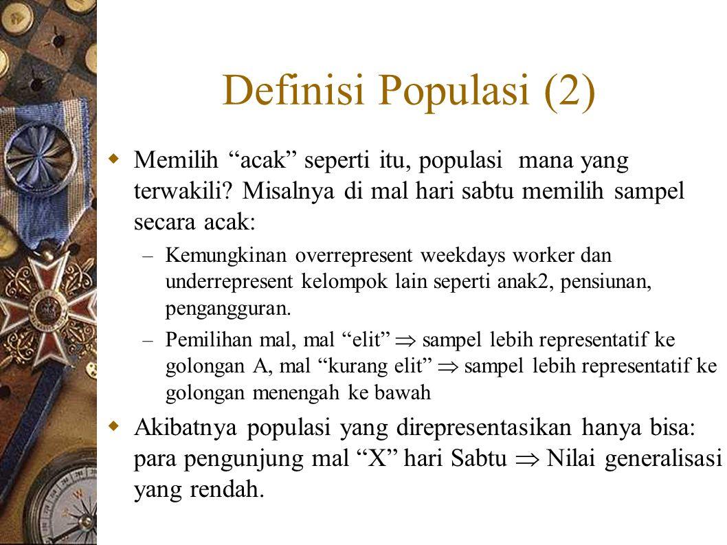 Definisi Populasi (2)  Memilih acak seperti itu, populasi mana yang terwakili.