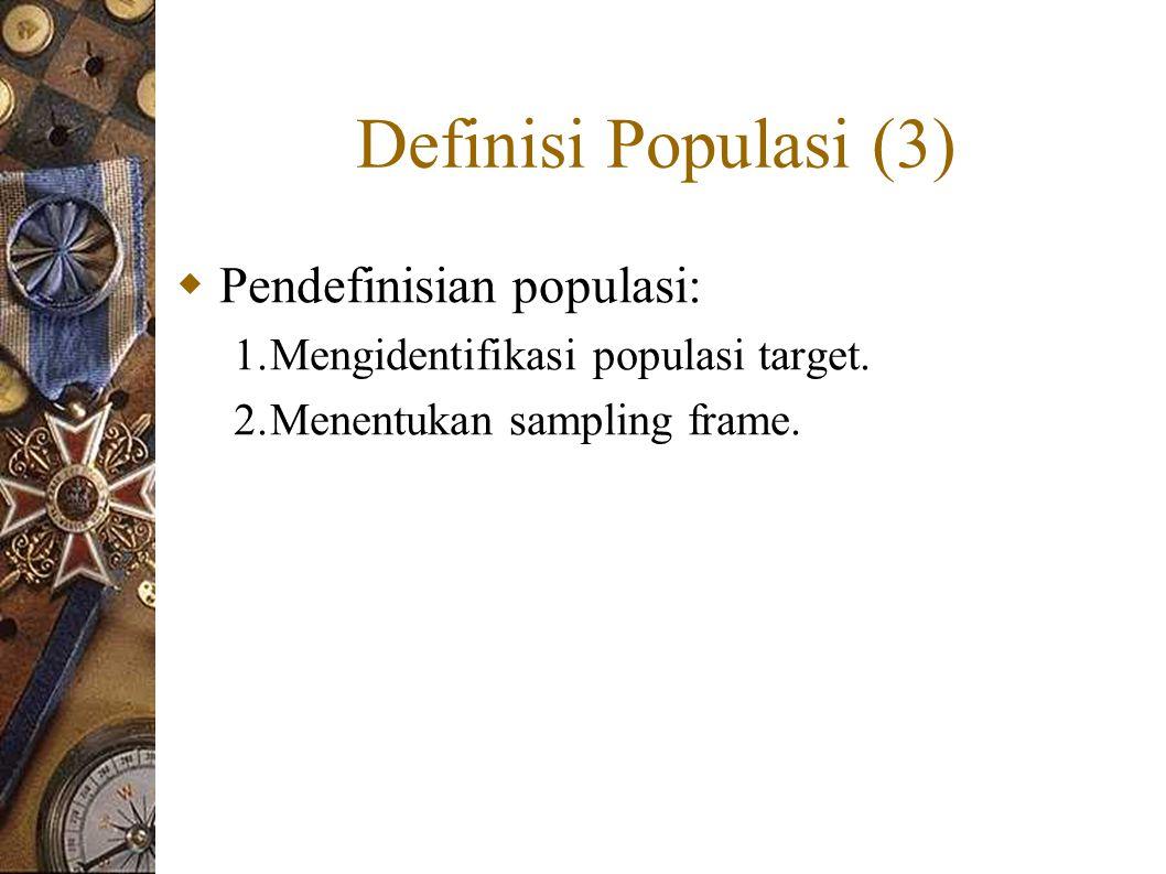 Definisi Populasi (3)  Pendefinisian populasi: 1.Mengidentifikasi populasi target.